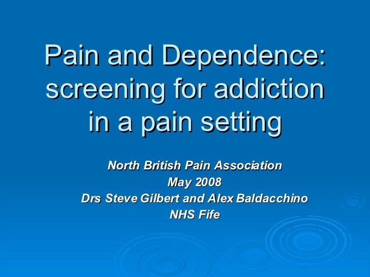 Pain and Dependence: screening for addiction in a pain setting <ul><ul><li>North British Pain Association </li></ul></ul><...