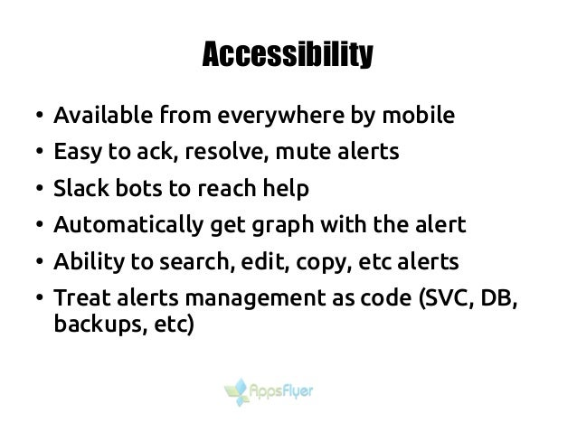Accessibility ● Available from everywhere by mobile ● Easy to ack, resolve, mute alerts ● Slack bots to reach help ● Autom...