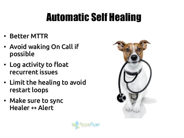 Automatic Self Healing ● Better MTTR ● Avoid waking On Call if possible ● Log activity to float recurrent issues ● Limit t...