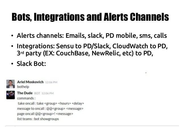 Bots, Integrations and Alerts Channels ● Alerts channels: Emails, slack, PD mobile, sms, calls ● Integrations: Sensu to PD...