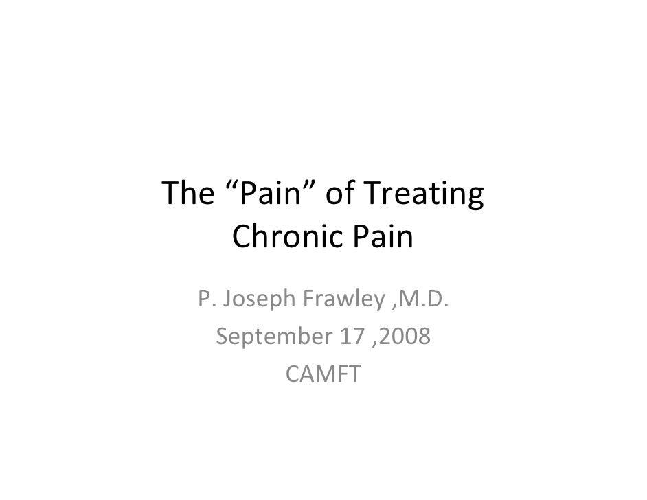 """The """"Pain"""" of Treating      Chronic Pain   P. Joseph Frawley ,M.D.     September 17 ,2008           CAMFT"""