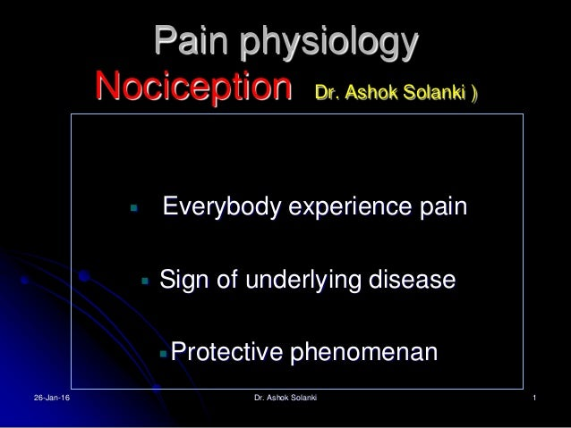 Pain physiology Nociception Dr. Ashok Solanki ) Everybody experience pain Sign of underlying disease Protective phenomenan...
