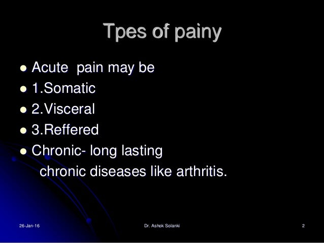 Tpes of painy  Acute pain may be  1.Somatic  2.Visceral  3.Reffered  Chronic- long lasting chronic diseases like arth...