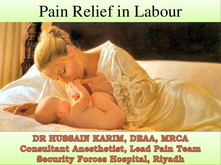 Pain Relief in Labour<br />DR HUSSAIN KARIM, DEAA, MRCA<br />Consultant Anesthetist, Lead Pain Team<br />Security Forces H...