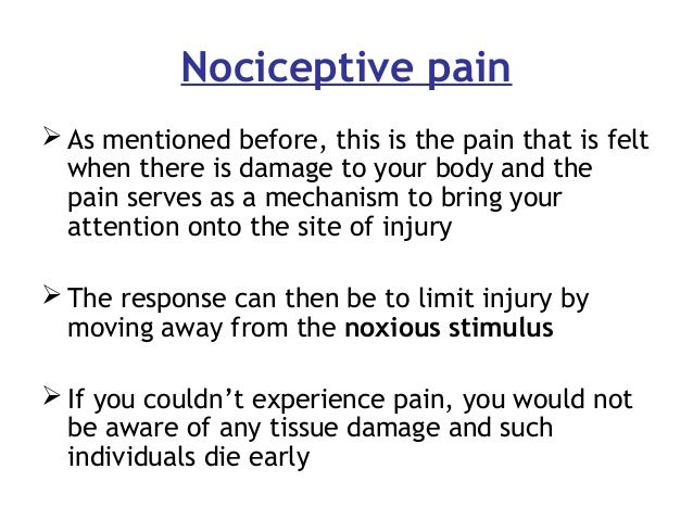 Nociceptive pain  As mentioned before, this is the pain that is felt when there is damage to your body and the pain serve...