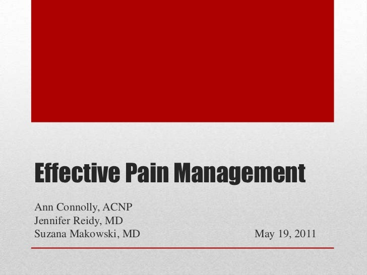 Effective Pain Management<br />Ann Connolly, ACNP<br />Jennifer Reidy, MD<br />Suzana Makowski, MD				May 19, 2011<br />
