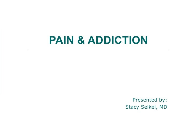 PAIN & ADDICTION Presented by: Stacy Seikel, MD Board Certified Addiction Medicine Board Certified Anesthesiology