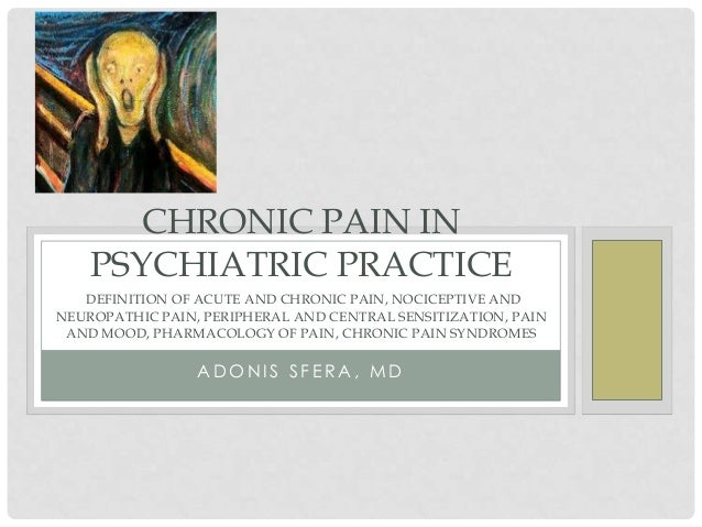 CHRONIC PAIN IN    PSYCHIATRIC PRACTICE   DEFINITION OF ACUTE AND CHRONIC PAIN, NOCICEPTIVE ANDNEUROPATHIC PAIN, PERIPHERA...