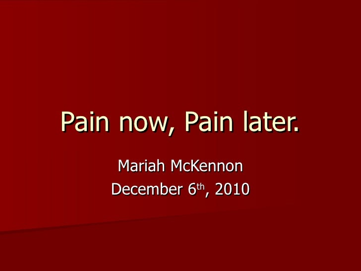 Pain now, Pain later. Mariah McKennon December 6 th , 2010