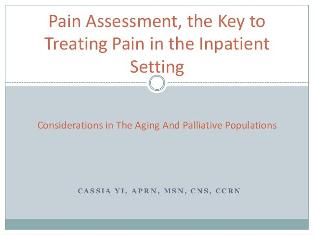 C A S S I A Y I , A P R N , M S N , C N S , C C R N Pain Assessment, the Key to Treating Pain in the Inpatient Setting Con...