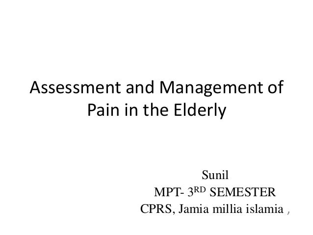 Assessment and Management of Pain in the Elderly Sunil MPT- 3RD SEMESTER CPRS, Jamia millia islamia ,