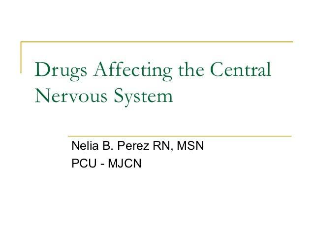 Drugs Affecting the CentralNervous System    Nelia B. Perez RN, MSN    PCU - MJCN