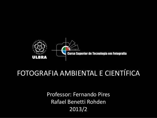 FOTOGRAFIA AMBIENTAL E CIENTÍFICA Professor: Fernando Pires Rafael Benetti Rohden 2013/2