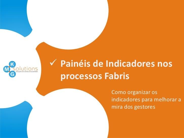  Painéis de Indicadores nos  processos Fabris              Como organizar os              indicadores para melhorar a    ...