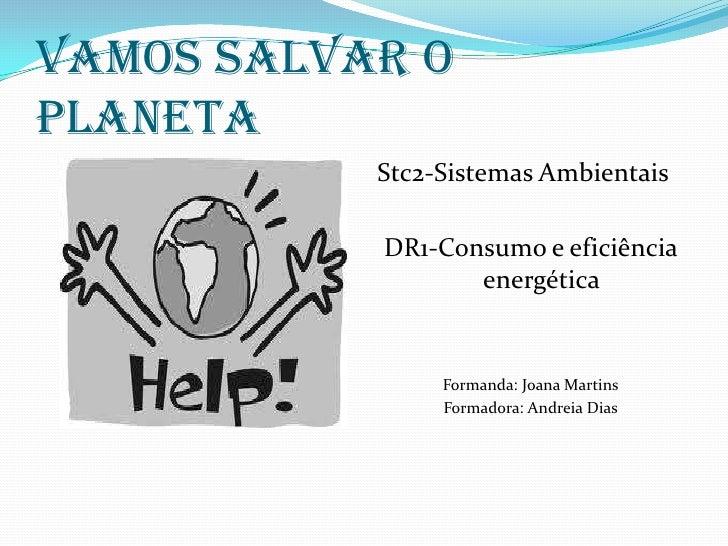 VAMOS SALVAR O PLANETA<br />Stc2-Sistemas Ambientais<br />DR1-Consumo e eficiência energética<br />Formanda: Joana Martins...