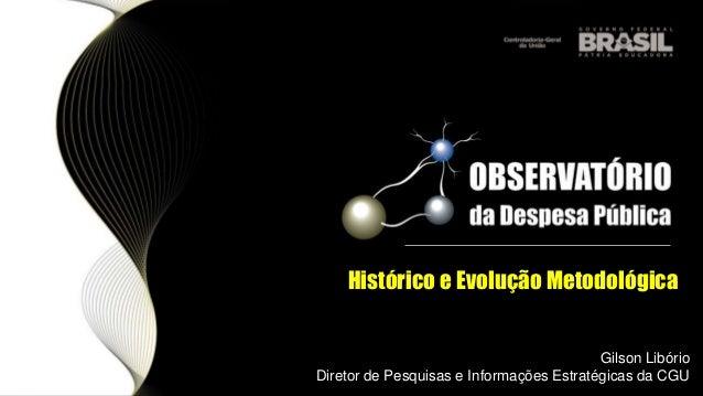 Histórico e Evolução Metodológica Gilson Libório Diretor de Pesquisas e Informações Estratégicas da CGU