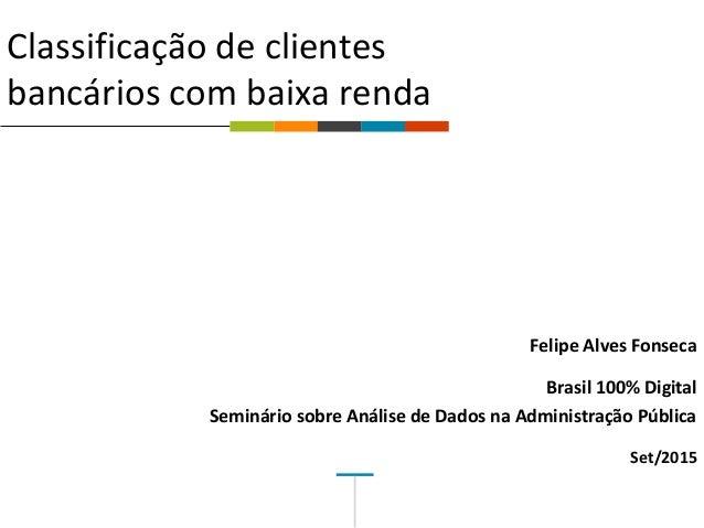  Classificação de clientes bancários com baixa renda Felipe Alves Fonseca Brasil 100% Digital Seminário sobre Análise de ...