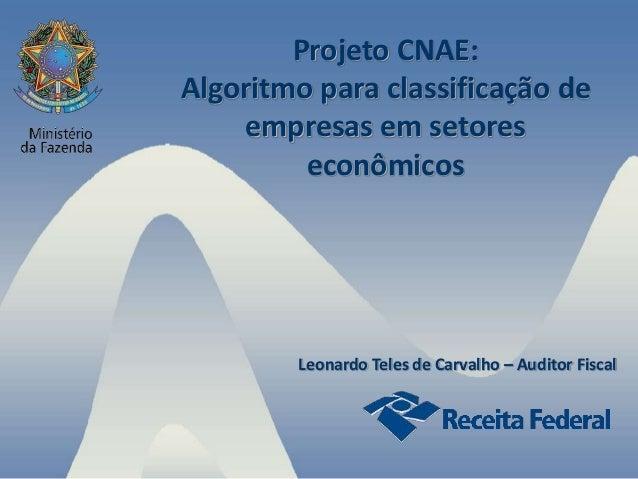 Projeto CNAE: Algoritmo para classificação de empresas em setores econômicos Leonardo Teles de Carvalho – Auditor Fiscal