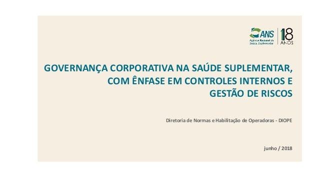 GOVERNANÇA CORPORATIVA NA SAÚDE SUPLEMENTAR, COM ÊNFASE EM CONTROLES INTERNOS E GESTÃO DE RISCOS junho / 2018 Diretoria de...