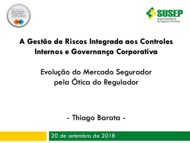 20 de setembro de 2018 A Gestão de Riscos Integrada aos Controles Internos e Governança Corporativa Evolução do Mercado Se...