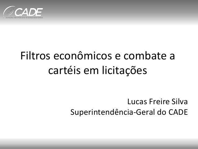 Filtros econômicos e combate a cartéis em licitações Lucas Freire Silva Superintendência-Geral do CADE