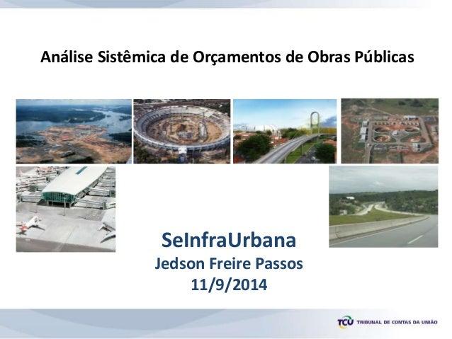 Análise Sistêmica de Orçamentos de Obras Públicas SeInfraUrbana Jedson Freire Passos 11/9/2014