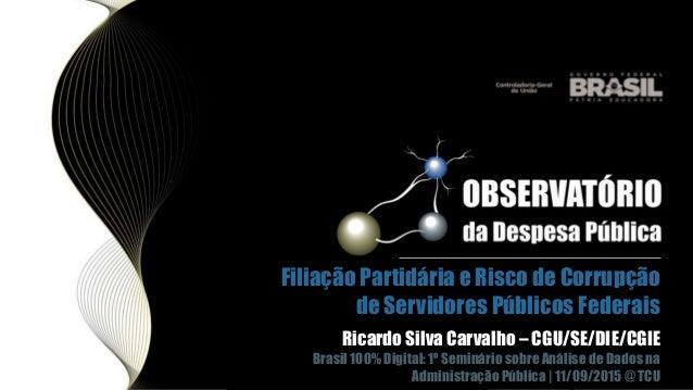 Filiação Partidária e Risco de Corrupção de Servidores Públicos Federais Ricardo Silva Carvalho – CGU/SE/DIE/CGIE Brasil 1...