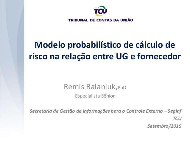 Modelo probabilístico de cálculo de risco na relação entre UG e fornecedor Secretaria de Gestão de Informações para o Cont...
