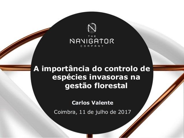 A importância do controlo de espécies invasoras na gestão florestal Carlos Valente Coimbra, 11 de julho de 2017