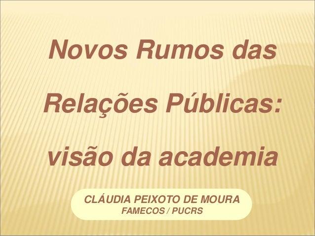 Novos Rumos das Relações Públicas: visão da academia CLÁUDIA PEIXOTO DE MOURA FAMECOS / PUCRS