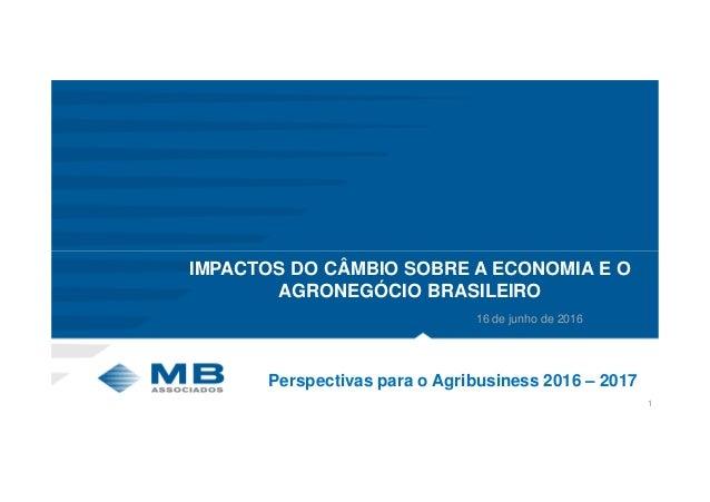 1 Perspectivas para o Agribusiness 2016 – 2017 IMPACTOS DO CÂMBIO SOBRE A ECONOMIA E O AGRONEGÓCIO BRASILEIRO 16 de junho ...