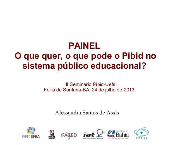 III Seminário Pibid-Uefs Feira de Santana-BA, 24 de julho de 2013 PAINEL O que quer, o que pode o Pibid no sistema público...