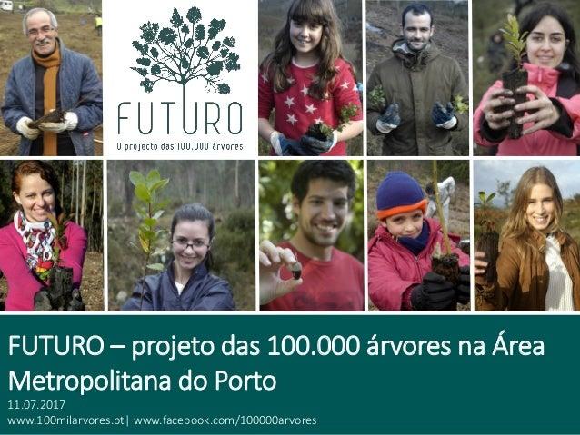 FUTURO – projeto das 100.000 árvores na Área Metropolitana do Porto 11.07.2017 www.100milarvores.pt| www.facebook.com/1000...