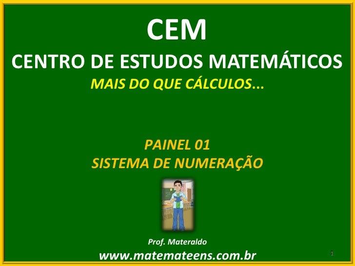 CEM<br />CENTRO DE ESTUDOS MATEMÁTICOS<br />MAIS DO QUE CÁLCULOS...<br />PAINEL 01<br />SISTEMA DE NUMERAÇÃO<br />Prof. Ma...