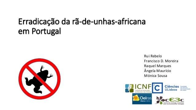Erradicação da rã-de-unhas-africana em Portugal Rui Rebelo Francisco D. Moreira Raquel Marques Ângela Maurício Mónica Sousa