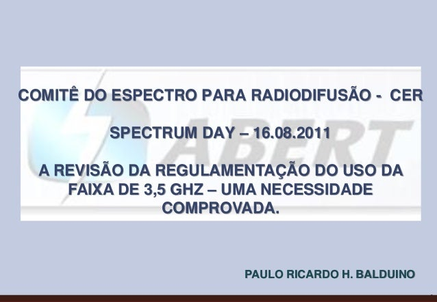 0 COMITÊ DO ESPECTRO PARA RADIODIFUSÃO - CER SPECTRUM DAY – 16.08.2011 A REVISÃO DA REGULAMENTAÇÃO DO USO DA FAIXA DE 3,5 ...