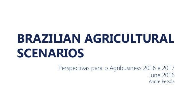 BRAZILIAN AGRICULTURAL SCENARIOS Perspectivas para o Agribusiness 2016 e 2017 June 2016 Andre Pessôa