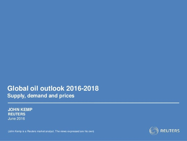 Global oil outlook 2016-2018 Supply, demand and prices JOHN KEMP REUTERS June 2016 (John Kemp is a Reuters market analyst....