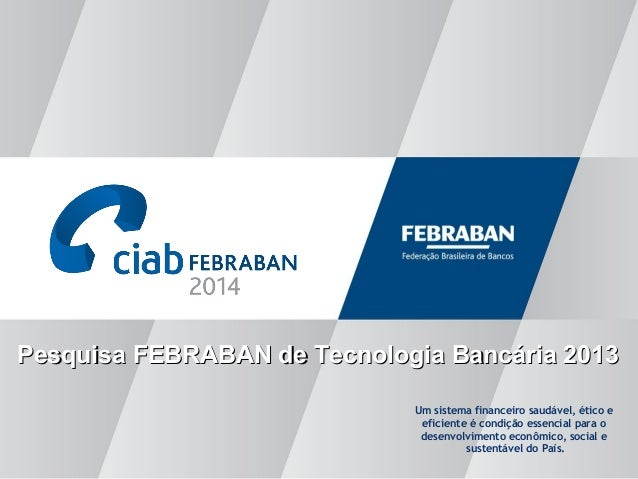 Pesquisa FEBRABAN de Tecnologia Bancária 2013Pesquisa FEBRABAN de Tecnologia Bancária 2013 Um sistema financeiro saudável,...
