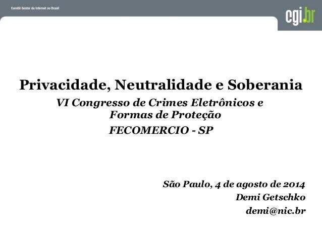 Privacidade, Neutralidade e Soberania VI Congresso de Crimes Eletrônicos e Formas de Proteção FECOMERCIO - SP São Paulo, 4...