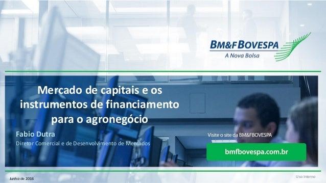 Uso Interno Mercado de capitais e os instrumentos de financiamento para o agronegócio Fabio Dutra Diretor Comercial e de D...