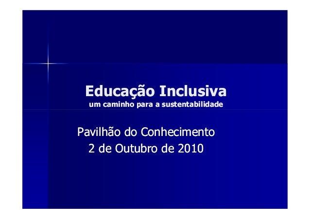 Educação Inclusiva  um caminho para a sustentabilidadePavilhão do Conhecimento  2 de Outubro de 2010