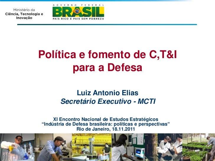 Política e fomento de C,T&I       para a Defesa            Luiz Antonio Elias        Secretário Executivo - MCTI     XI En...