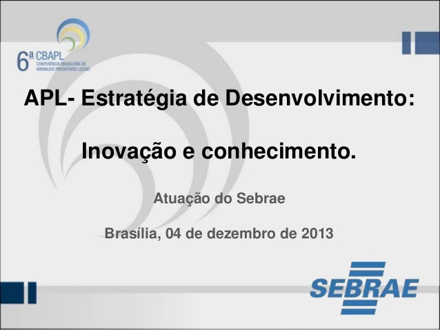 APL- Estratégia de Desenvolvimento: Inovação e conhecimento. Atuação do Sebrae Brasília, 04 de dezembro de 2013
