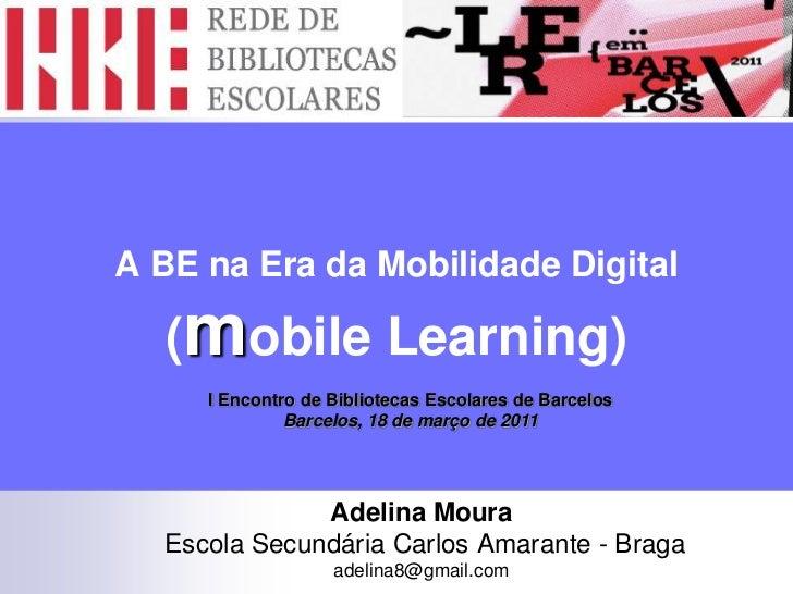 A BE na Era da Mobilidade Digital(mobile Learning)<br />I Encontro de Bibliotecas Escolares de Barcelos<br />Barcelos, 18 ...