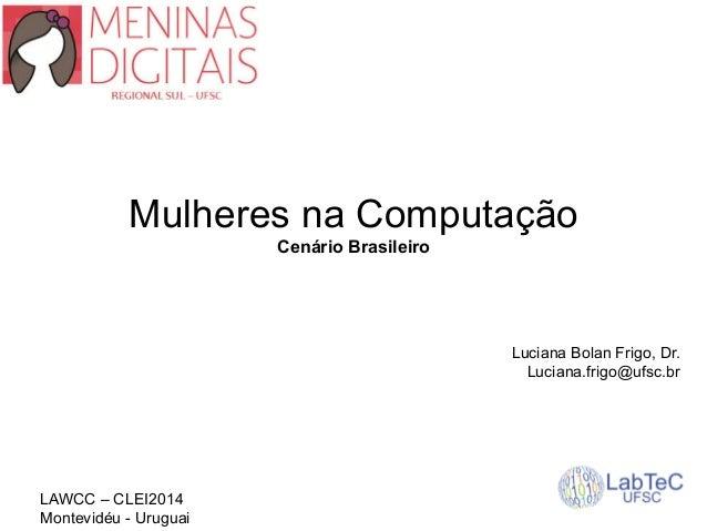 Mulheres na Computação  Cenário Brasileiro  Luciana Bolan Frigo, Dr.  Luciana.frigo@ufsc.br  LAWCC – CLEI2014  Montevidéu ...