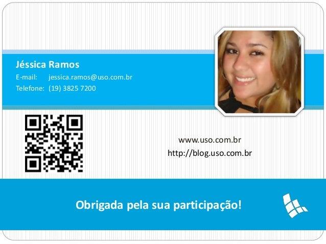 Jéssica Ramos  E-mail: jessica.ramos@uso.com.br  Telefone: (19) 3825 7200  www.uso.com.br  http://blog.uso.com.br  Obrigad...