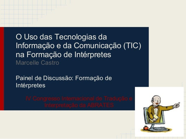 O Uso das Tecnologias daInformação e da Comunicação (TIC)na Formação de IntérpretesMarcelle CastroPainel de Discussão: For...