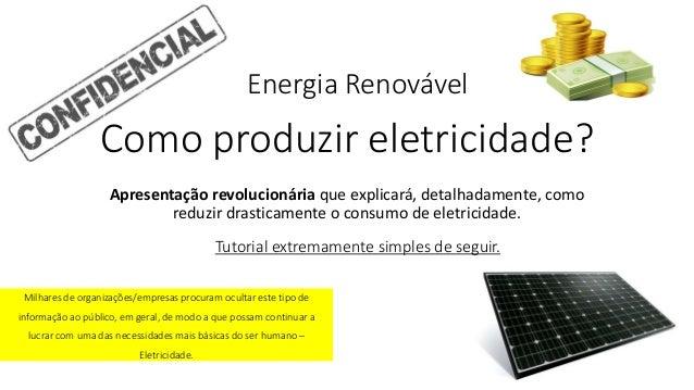 Como produzir eletricidade? Apresentação revolucionária que explicará, detalhadamente, como reduzir drasticamente o consum...