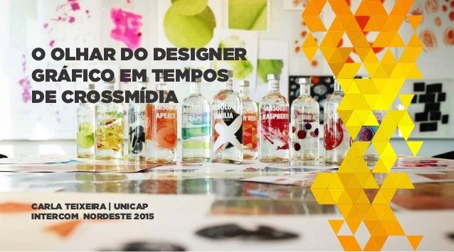 O OLHAR DO DESIGNER GRÁFICO EM TEMPOS DE CROSSMÍDIA CARLA TEIXEIRA | UNICAP INTERCOM NORDESTE 2015